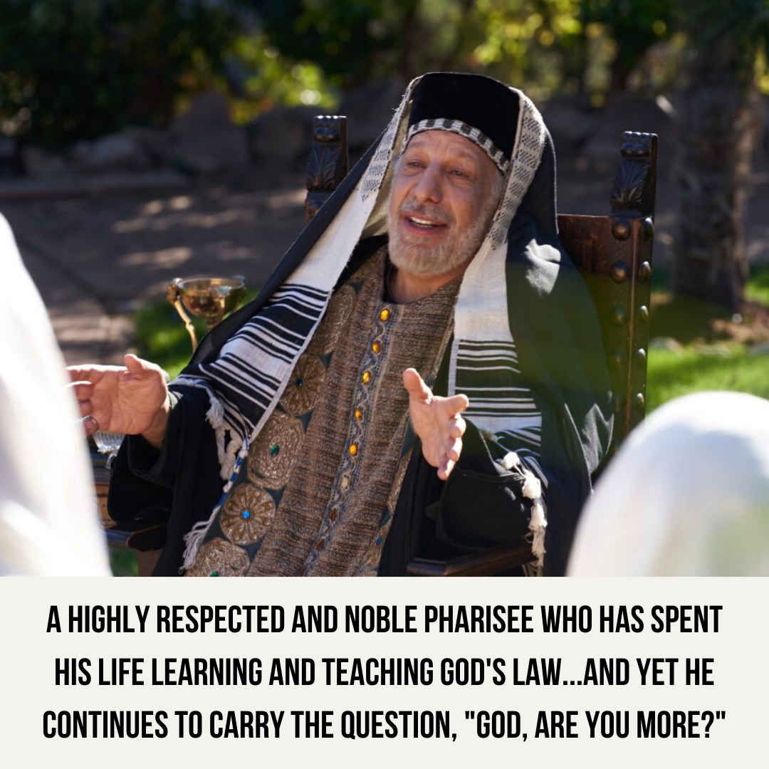 A highly respected and noble Pharisee who has spent his life learning and teaching God's law...and yet he continues to carry the question, _God, are you more__
