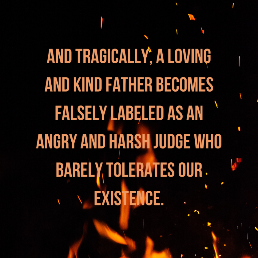 And tragically, a loving and kind Father becomes Falsely labeled as an angry and harsh judge Who barely tolerates our existence.