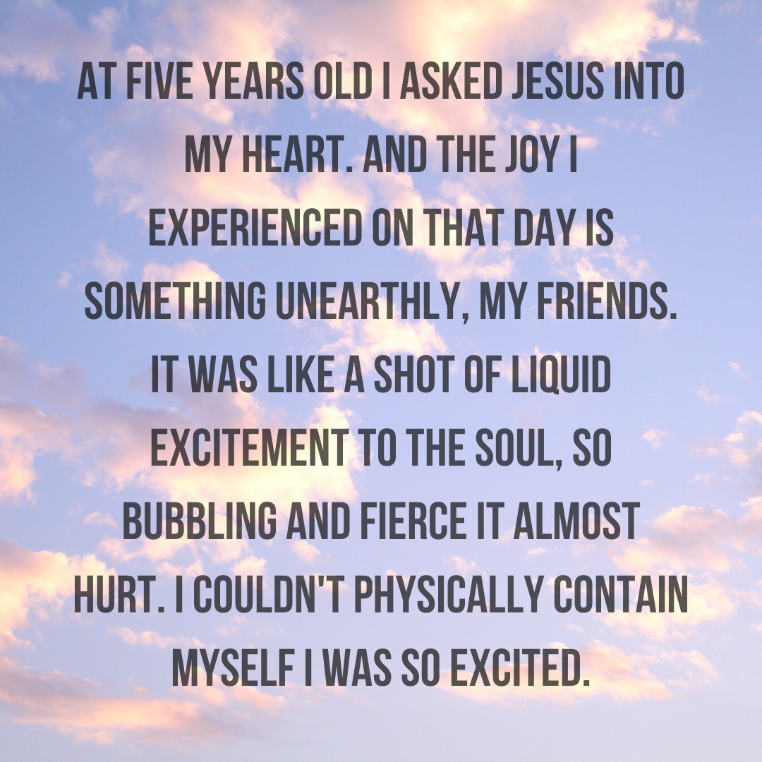 At five years old I asked Jesus into my heart. And the joy I experienced on that day is something unearthly, my friends. It was like a shot of liquid excitement to the soul, so bubbling and fierce it almost hur