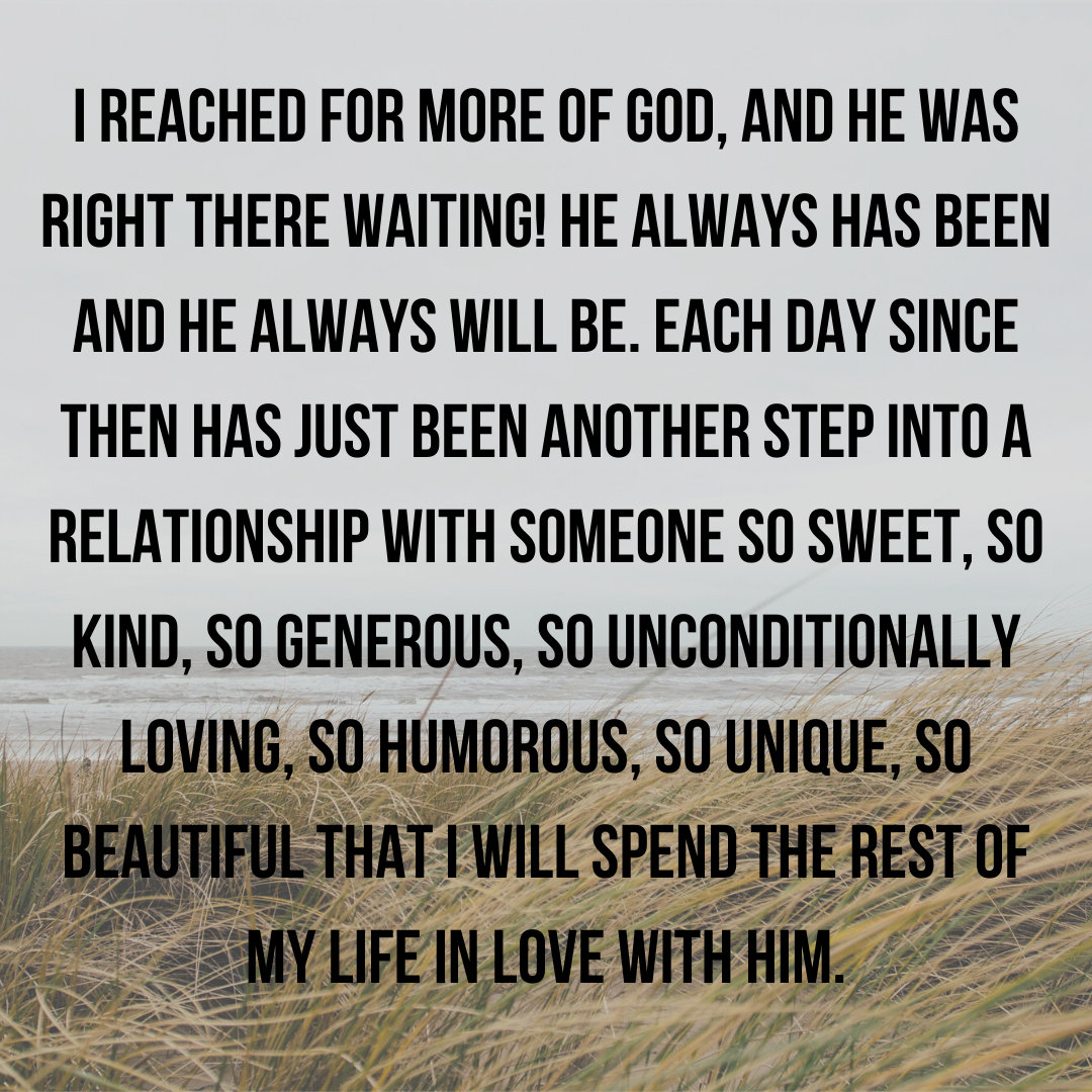 I reached for the more of God, and He was RIGHT THERE! He always has been and He will never leave. Each day has just been another step into a relationship with Someone so sweet, so kind, so generous, so uncondi