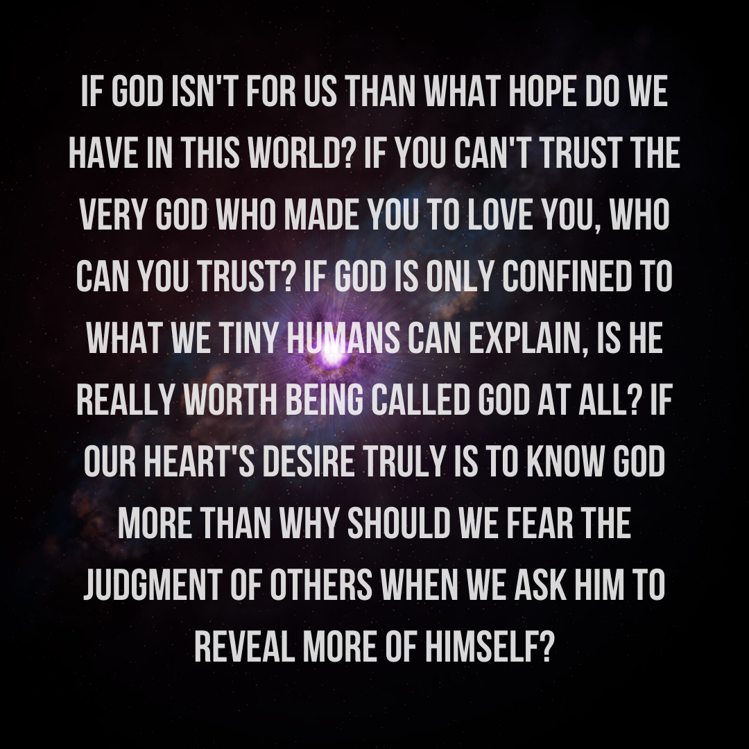 If God isn't for us than what hope is there_ If you can't trust the God Who made you to love, I mean REALLY love you, who can you trust_ If God is only confined to what we tiny humans can explain, is He rea (1)