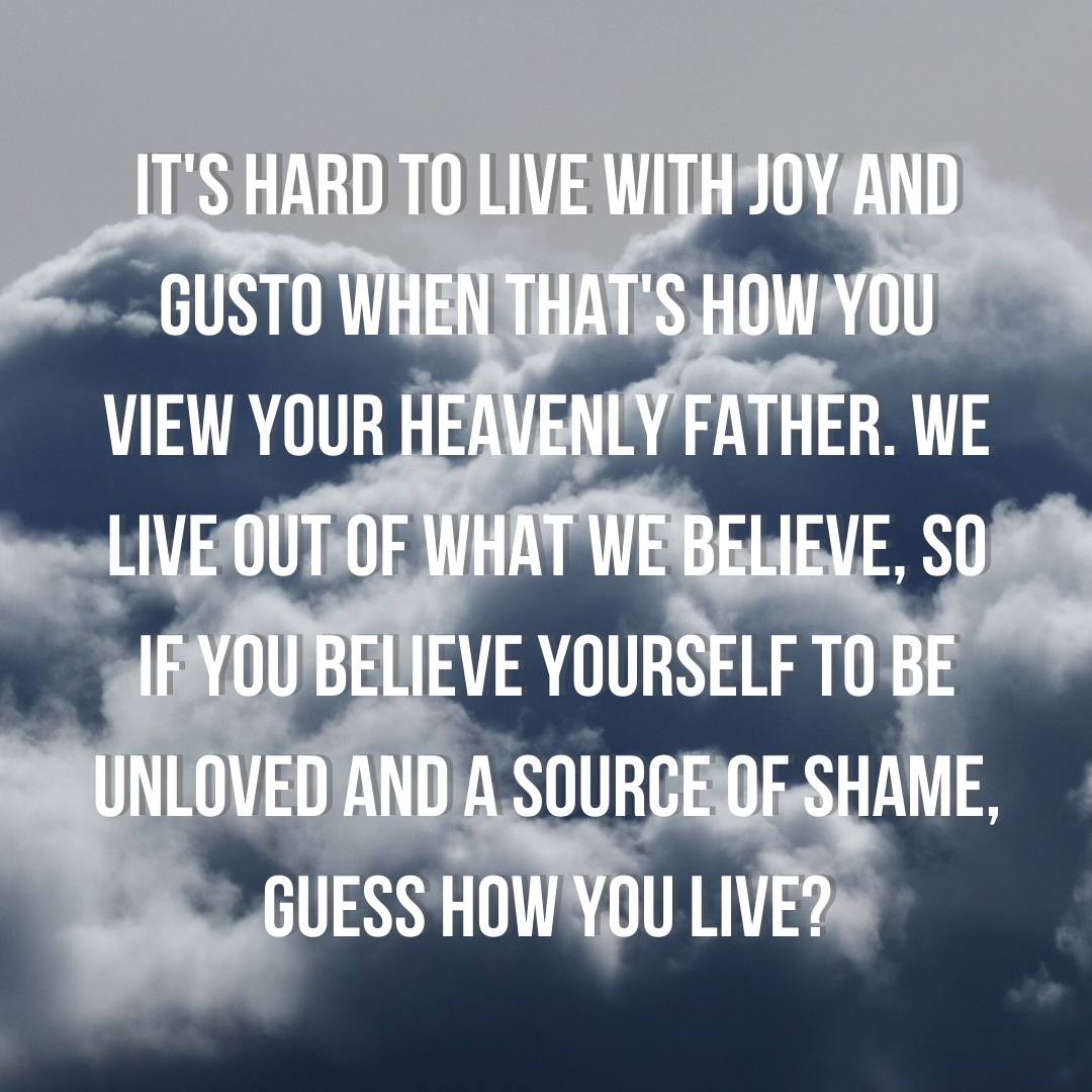 It's hard to live with joy and gusto when that's how you view your Heavenly Father. We live out of what we believe, so if you believe yourself to be unloved and a source of shame, guess how you live_ (1)