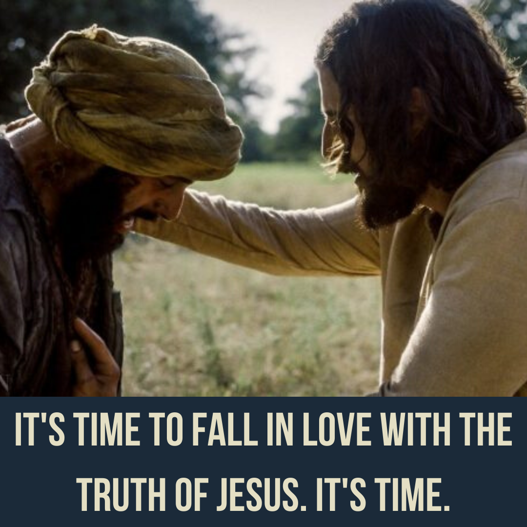 It's time to fall in love with the truth of Jesus. It's time.