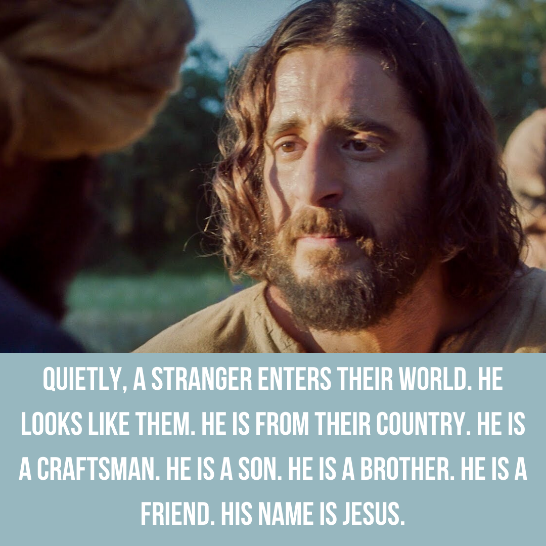 Quietly, a stranger named enters their world. He looks like them. He is from their country. He is a craftsman. He is a son. He is a brother. He is a friend. His name is Jesus.