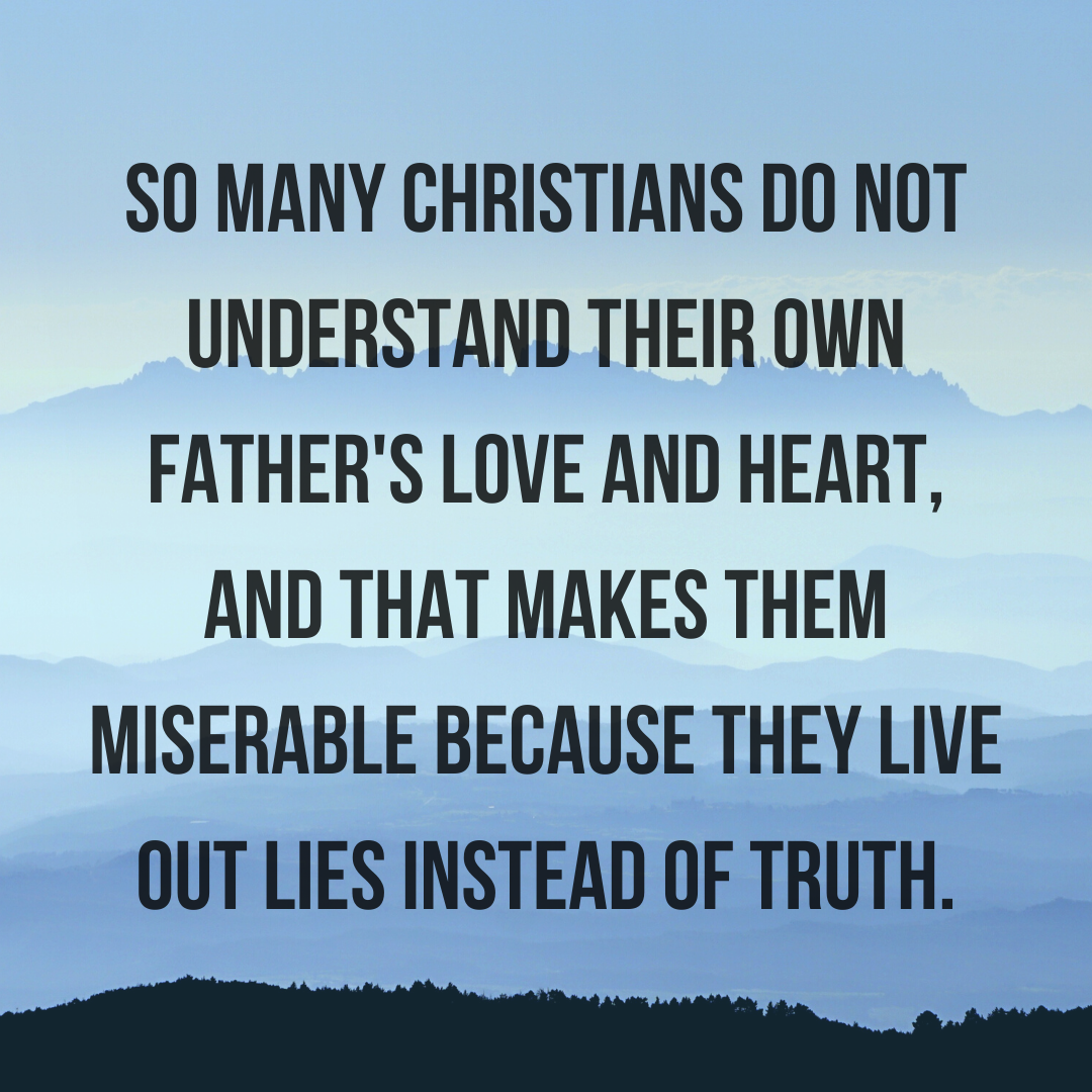 So many Christians do not understand their own Father's love and heart, and that makes them miserable because they live out lies instead of truth.